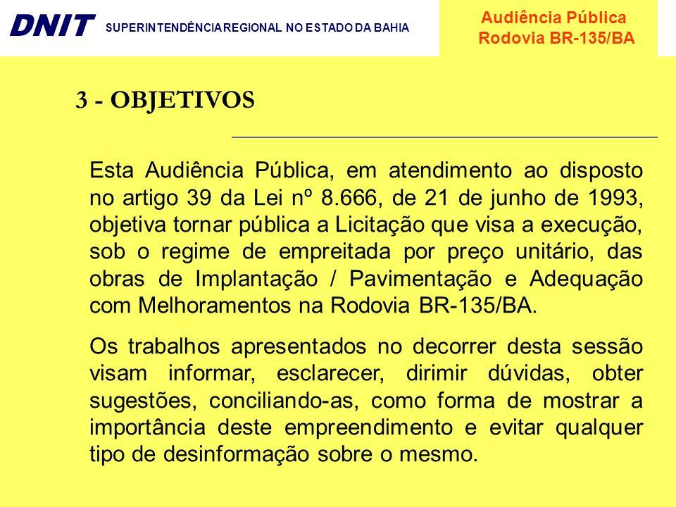 Audiência Pública Rodovia BR-135/BA DNIT SUPERINTENDÊNCIA REGIONAL NO ESTADO DA BAHIA 3 - OBJETIVOS Esta Audiência Pública, em atendimento ao disposto