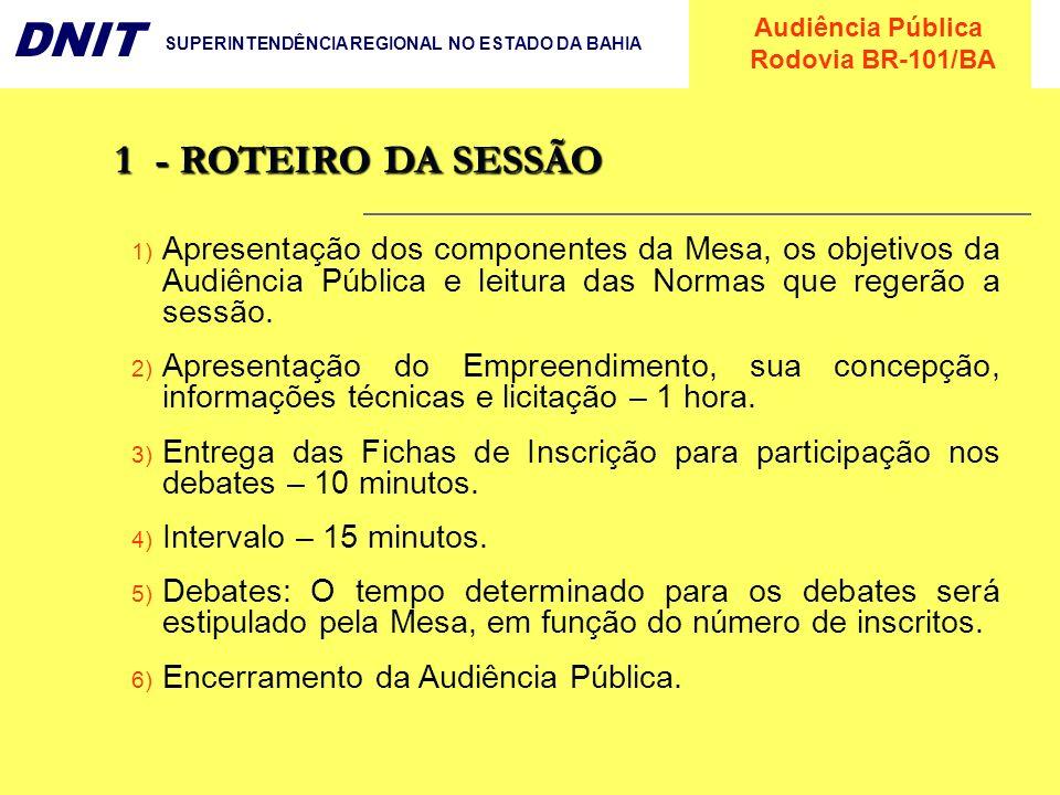 Audiência Pública Rodovia BR-101/BA DNIT SUPERINTENDÊNCIA REGIONAL NO ESTADO DA BAHIA 1- ROTEIRO DA SESSÃO 1) Apresentação dos componentes da Mesa, os
