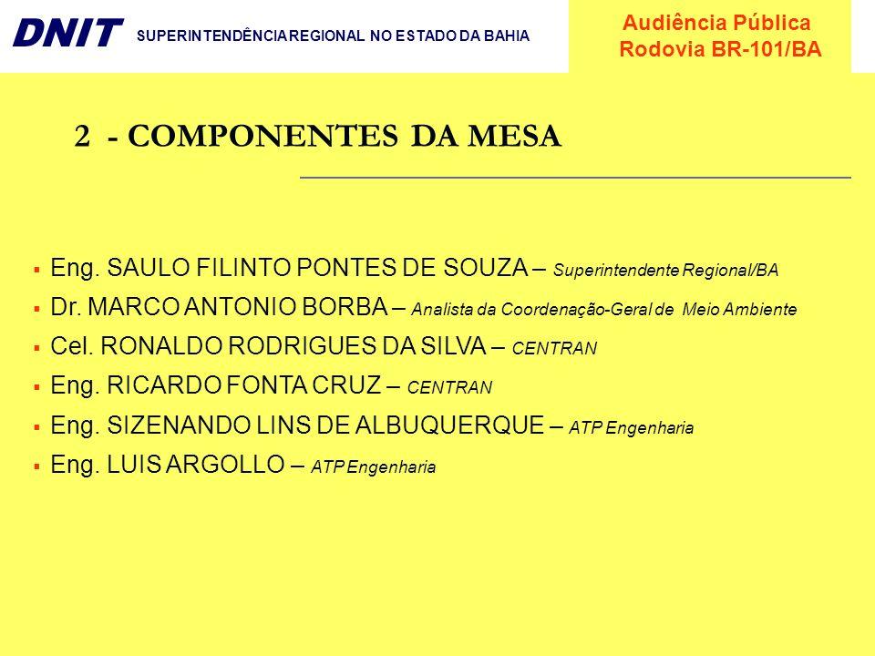 Audiência Pública Rodovia BR-101/BA DNIT SUPERINTENDÊNCIA REGIONAL NO ESTADO DA BAHIA 2- COMPONENTES DA MESA Eng. SAULO FILINTO PONTES DE SOUZA – Supe