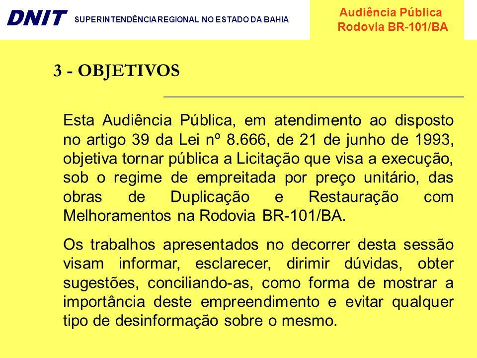 Audiência Pública Rodovia BR-101/BA DNIT SUPERINTENDÊNCIA REGIONAL NO ESTADO DA BAHIA MAIOR CONFORTO E SEGURANÇA PARA O USUÁRIO PROPORCIONANDO : - MENOR TEMPO DE VIAGEM ; - MAIOR FACILIDADE PARA ULTRAPASSAGENS; - DIREÇÃO SOBRE UM MELHOR TRAÇADO E PAVIMENTO; - MENOR RISCO DE ACIDENTES; IMPLANTAÇÃO DE INTERSEÇÕES, RETORNOS, ACESSOS, PASSARELAS, TRAVESSIAS URBANAS, VIAS MARGINAIS, SISTEMA DE ILUMINAÇÃO PÚBLICA E ÁREAS PARA INSTALAÇÕES DE APOIO OPERACIONAL; DESENVOLVIMENTO SÓCIO-ECONÔMICO DA REGIÃO, ATRAVÉS DE: - REDUÇÃO DOS CUSTOS DE TRANSPORTE E CONSEQUENTE FOMENTO DAS ATIVIDADES INDUSTRIAIS E COMERCIAIS AO LONGO DA RODOVIA; -INCREMENTO DO TURISMO JÁ QUE A ÁREA LITORÂNEA SERVIDA PELA BR-101 TEM O MAIOR DESTINO TURÍSTICO DO PAÍS, ALÉM DO CRESCIMENTO EM INVESTIMENTOS PRIVADOS DE APOIO A ESSA ATIVIDADE.