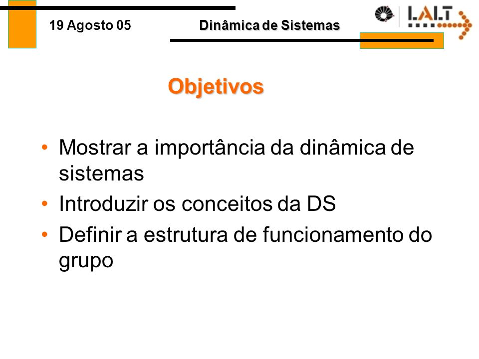 Dinâmica de Sistemas 19 Agosto 05 Objetivos Mostrar a importância da dinâmica de sistemas Introduzir os conceitos da DS Definir a estrutura de funcionamento do grupo