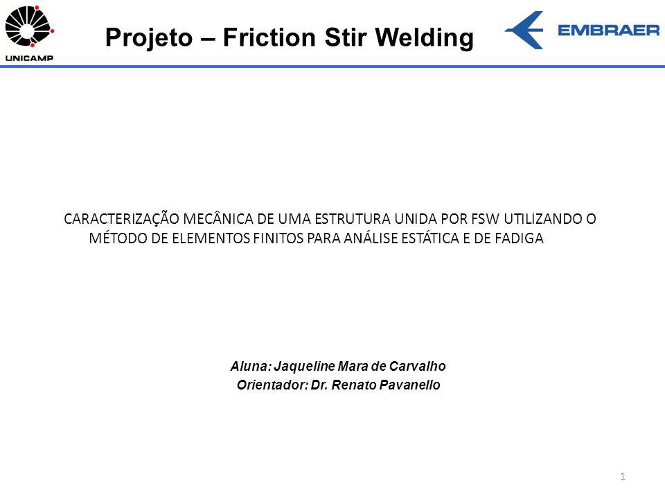 1 Aluna: Jaqueline Mara de Carvalho Orientador: Dr. Renato Pavanello Projeto – Friction Stir Welding CARACTERIZAÇÃO MECÂNICA DE UMA ESTRUTURA UNIDA PO