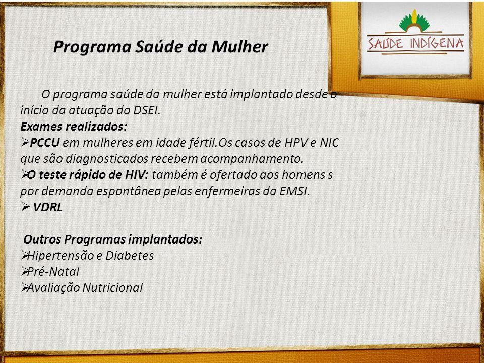 Programa Saúde da Mulher O programa saúde da mulher está implantado desde o início da atuação do DSEI. Exames realizados: PCCU em mulheres em idade fé