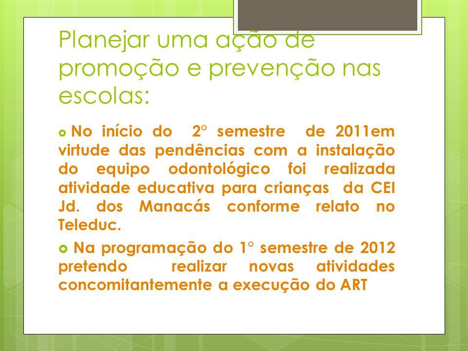 Planejar uma ação de promoção e prevenção nas escolas: No início do 2° semestre de 2011em virtude das pendências com a instalação do equipo odontológi