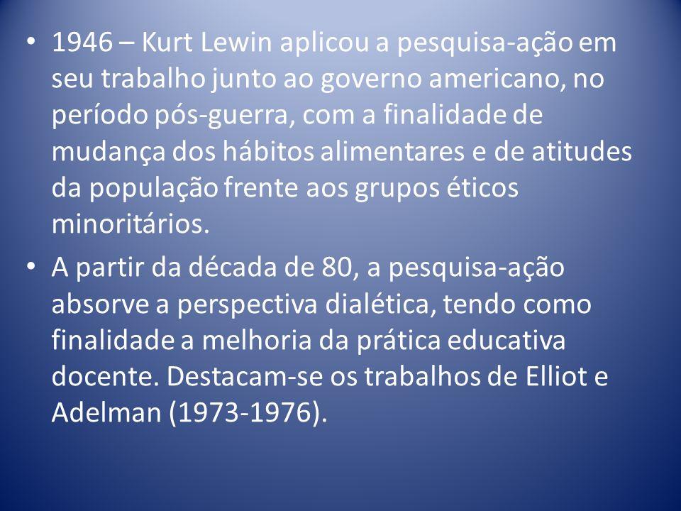1946 – Kurt Lewin aplicou a pesquisa-ação em seu trabalho junto ao governo americano, no período pós-guerra, com a finalidade de mudança dos hábitos a