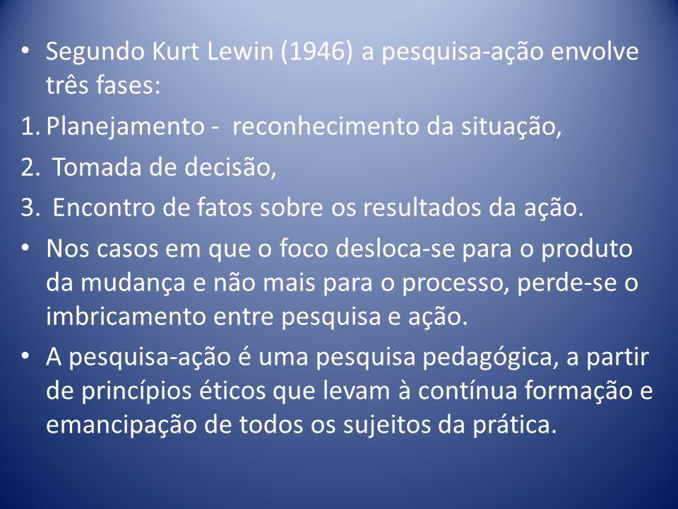 Segundo Kurt Lewin (1946) a pesquisa-ação envolve três fases: 1.Planejamento - reconhecimento da situação, 2. Tomada de decisão, 3. Encontro de fatos