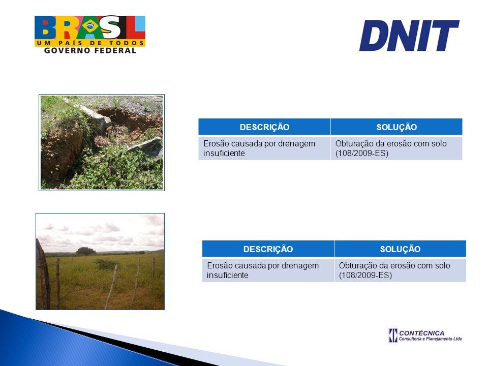 DESCRIÇÃOSOLUÇÃO Erosão causada por drenagem insuficiente Obturação da erosão com solo (108/2009-ES) DESCRIÇÃOSOLUÇÃO Erosão causada por drenagem insu