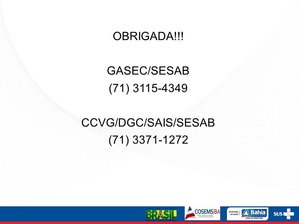 OBRIGADA!!! GASEC/SESAB (71) 3115-4349 CCVG/DGC/SAIS/SESAB (71) 3371-1272