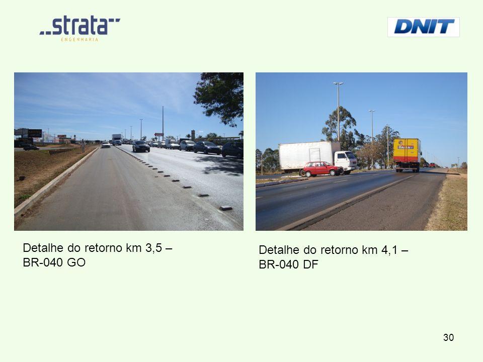 Detalhe do retorno km 3,5 – BR-040 GO Detalhe do retorno km 4,1 – BR-040 DF 30