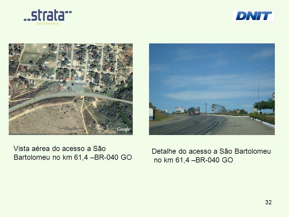 Vista aérea do acesso a São Bartolomeu no km 61,4 –BR-040 GO Detalhe do acesso a São Bartolomeu no km 61,4 –BR-040 GO 32