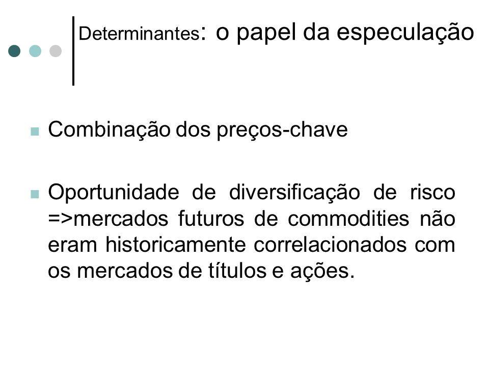 Determinantes : o papel da especulação Combinação dos preços-chave Oportunidade de diversificação de risco =>mercados futuros de commodities não eram