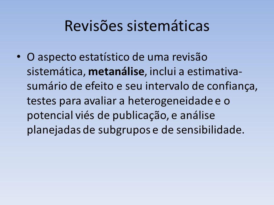 Revisões sistemáticas O aspecto estatístico de uma revisão sistemática, metanálise, inclui a estimativa- sumário de efeito e seu intervalo de confiança, testes para avaliar a heterogeneidade e o potencial viés de publicação, e análise planejadas de subgrupos e de sensibilidade.