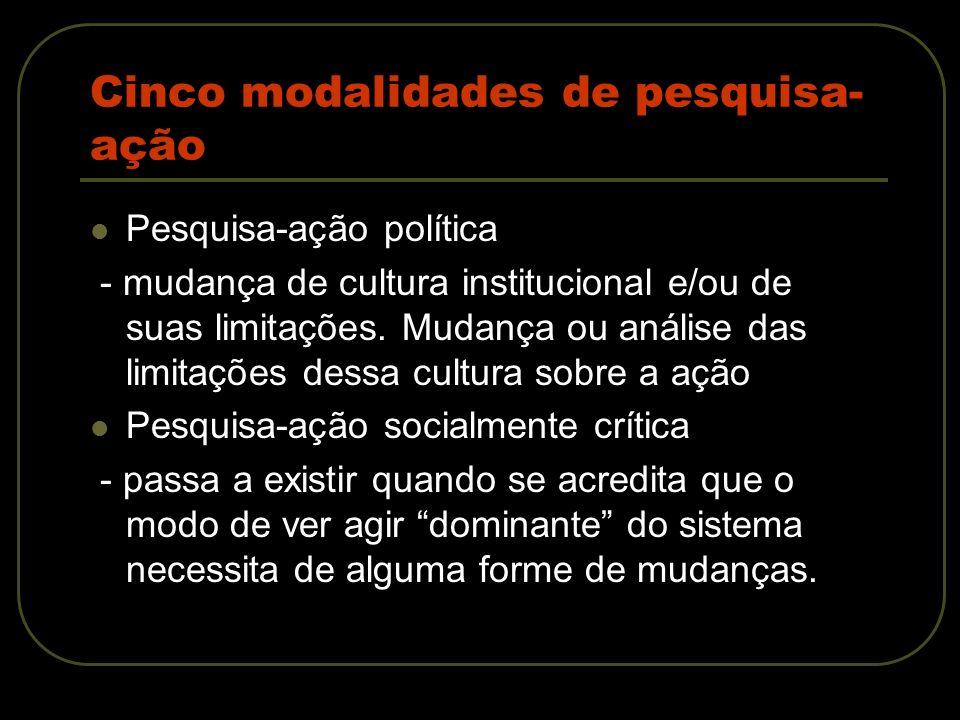 Cinco modalidades de pesquisa- ação Pesquisa-ação política - mudança de cultura institucional e/ou de suas limitações. Mudança ou análise das limitaçõ