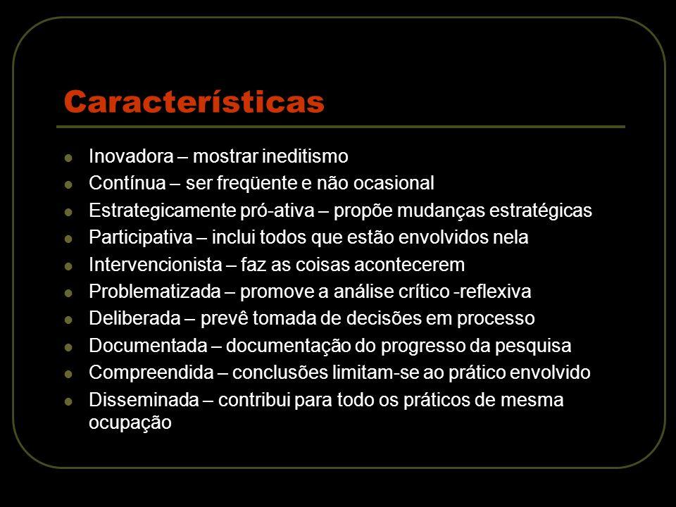 Características Contexto – processo de aprimoramento Meios – monitorar o que muda e como leva não só a compreensão da própria prática, mas também à compreensão mais profunda de aspectos da situação, das pessoas e das próprias práticas que não se havia pensado em mudar.
