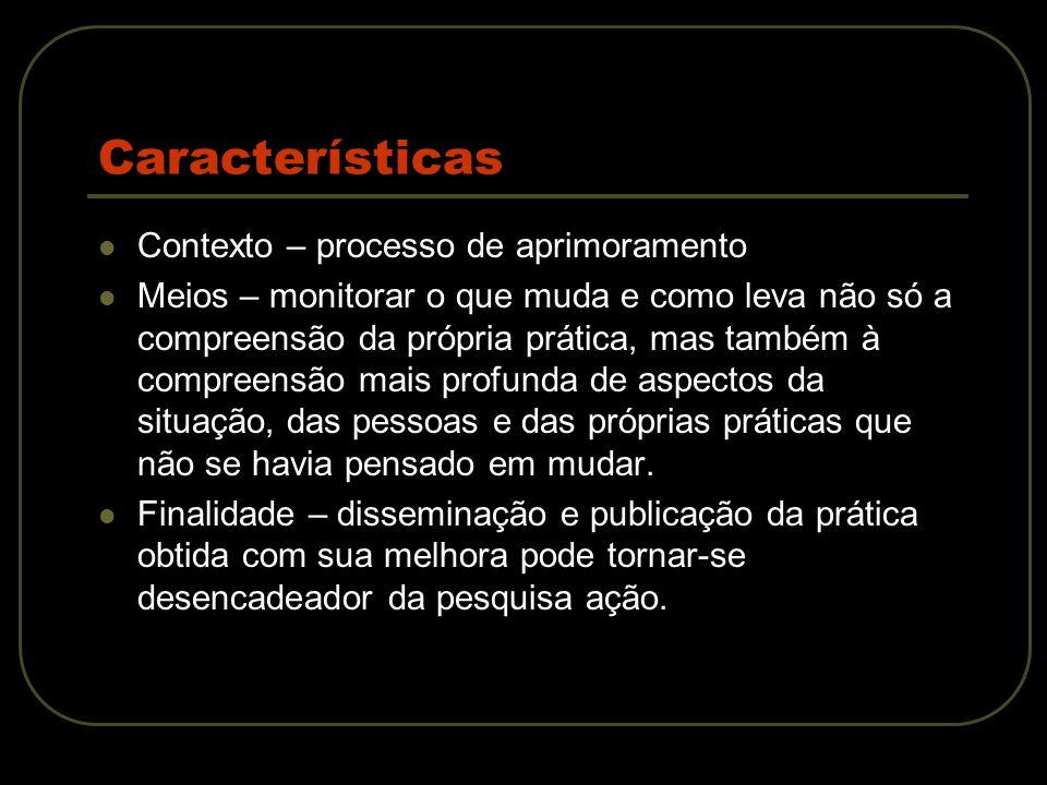 Características Contexto – processo de aprimoramento Meios – monitorar o que muda e como leva não só a compreensão da própria prática, mas também à co