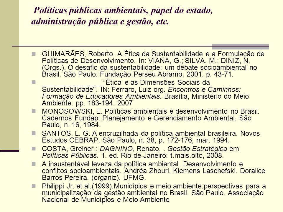 Políticas públicas ambientais, papel do estado, administração pública e gestão, etc. GUIMARÃES, Roberto. A Ética da Sustentabilidade e a Formulação de