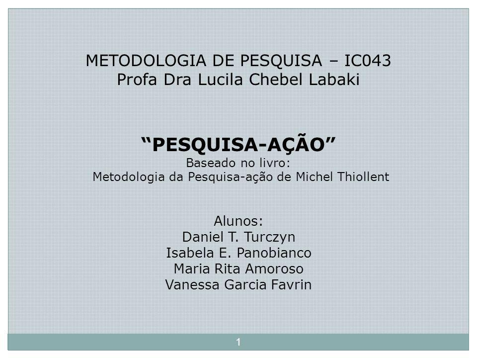 METODOLOGIA DE PESQUISA – IC043 Profa Dra Lucila Chebel Labaki PESQUISA-AÇÃO Baseado no livro: Metodologia da Pesquisa-ação de Michel Thiollent Alunos