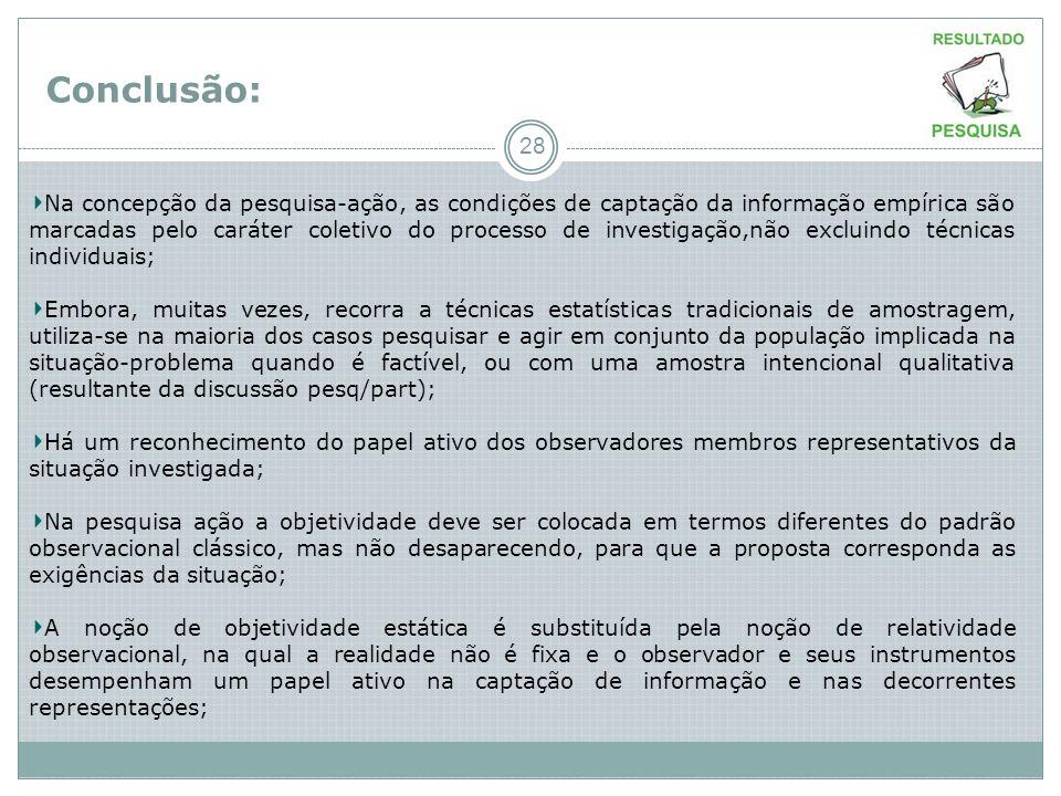 Conclusão: 28 Na concepção da pesquisa-ação, as condições de captação da informação empírica são marcadas pelo caráter coletivo do processo de investi