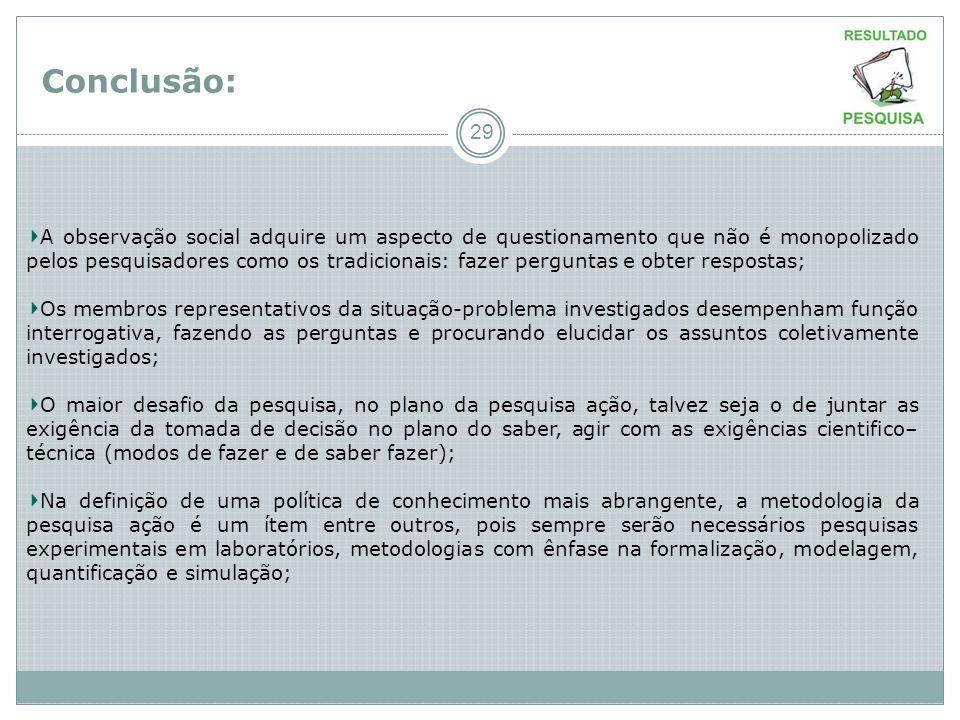 Conclusão: 29 A observação social adquire um aspecto de questionamento que não é monopolizado pelos pesquisadores como os tradicionais: fazer pergunta