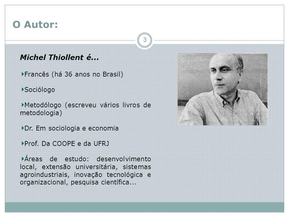 O Autor: Michel Thiollent é... Francês (há 36 anos no Brasil) Sociólogo Metodólogo (escreveu vários livros de metodologia) Dr. Em sociologia e economi