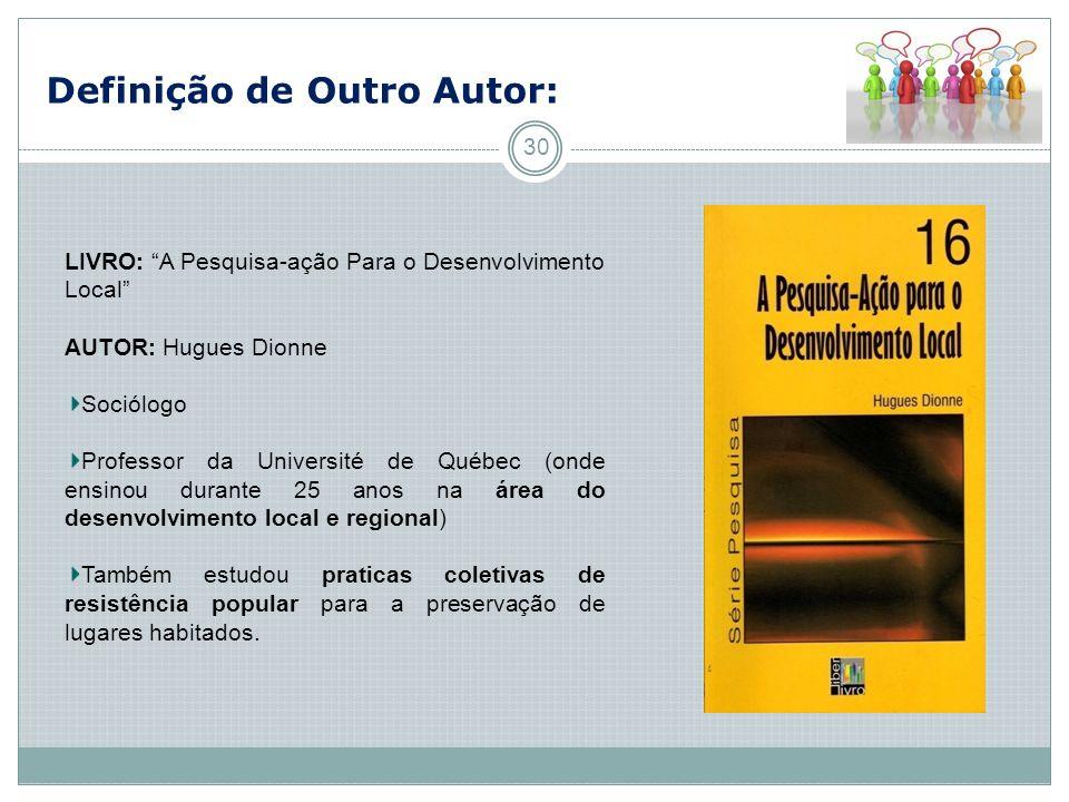 Definição de Outro Autor: 30 LIVRO: A Pesquisa-ação Para o Desenvolvimento Local AUTOR: Hugues Dionne Sociólogo Professor da Université de Québec (ond
