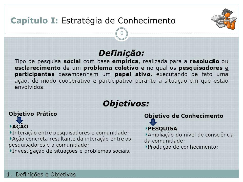Capítulo I: Estratégia de Conhecimento Definição: 6 1.Definições e Objetivos Objetivos: Objetivo Prático AÇÃO Interação entre pesquisadores e comunida