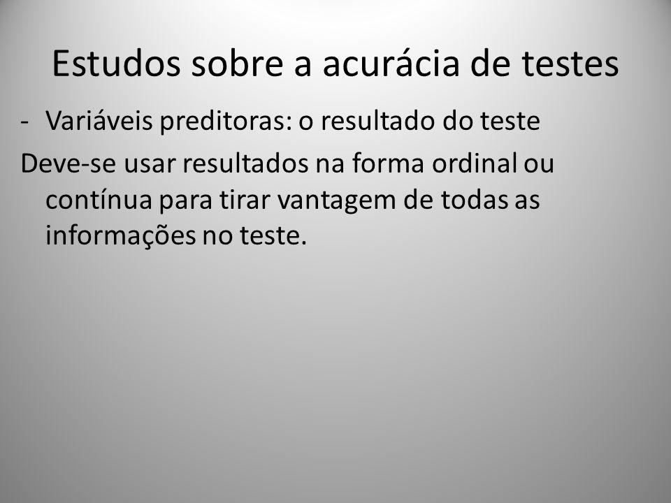Estudos sobre a acurácia de testes -Variáveis preditoras: o resultado do teste Deve-se usar resultados na forma ordinal ou contínua para tirar vantagem de todas as informações no teste.