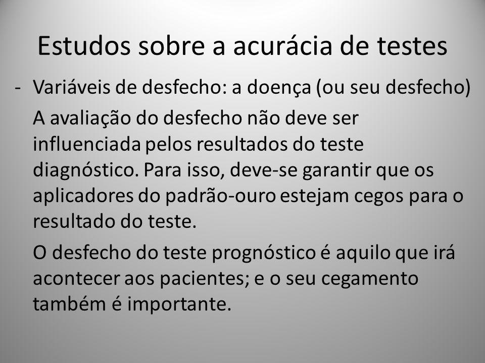 Estudos sobre a acurácia de testes -Variáveis de desfecho: a doença (ou seu desfecho) A avaliação do desfecho não deve ser influenciada pelos resultados do teste diagnóstico.