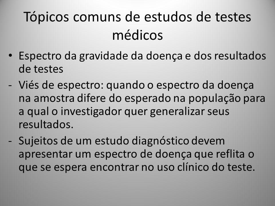 Tópicos comuns de estudos de testes médicos Espectro da gravidade da doença e dos resultados de testes -Viés de espectro: quando o espectro da doença na amostra difere do esperado na população para a qual o investigador quer generalizar seus resultados.