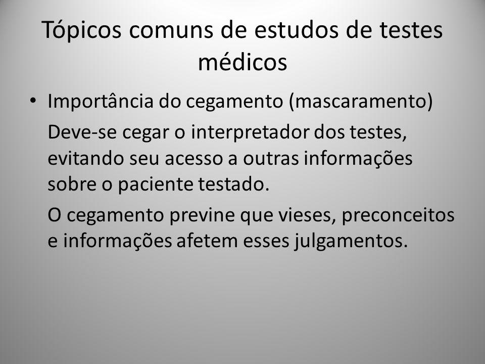 Tópicos comuns de estudos de testes médicos Importância do cegamento (mascaramento) Deve-se cegar o interpretador dos testes, evitando seu acesso a outras informações sobre o paciente testado.