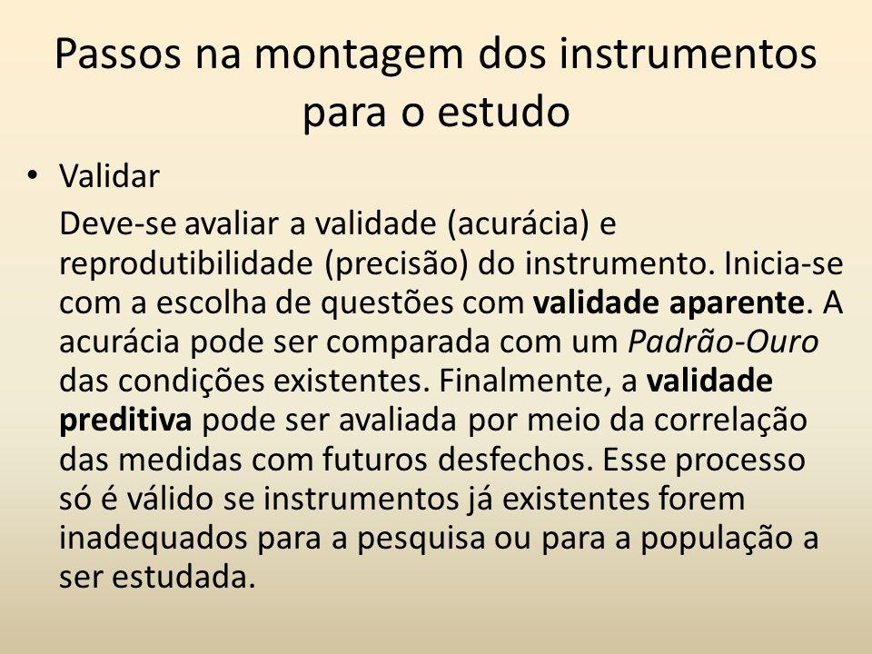Passos na montagem dos instrumentos para o estudo Validar Deve-se avaliar a validade (acurácia) e reprodutibilidade (precisão) do instrumento. Inicia-