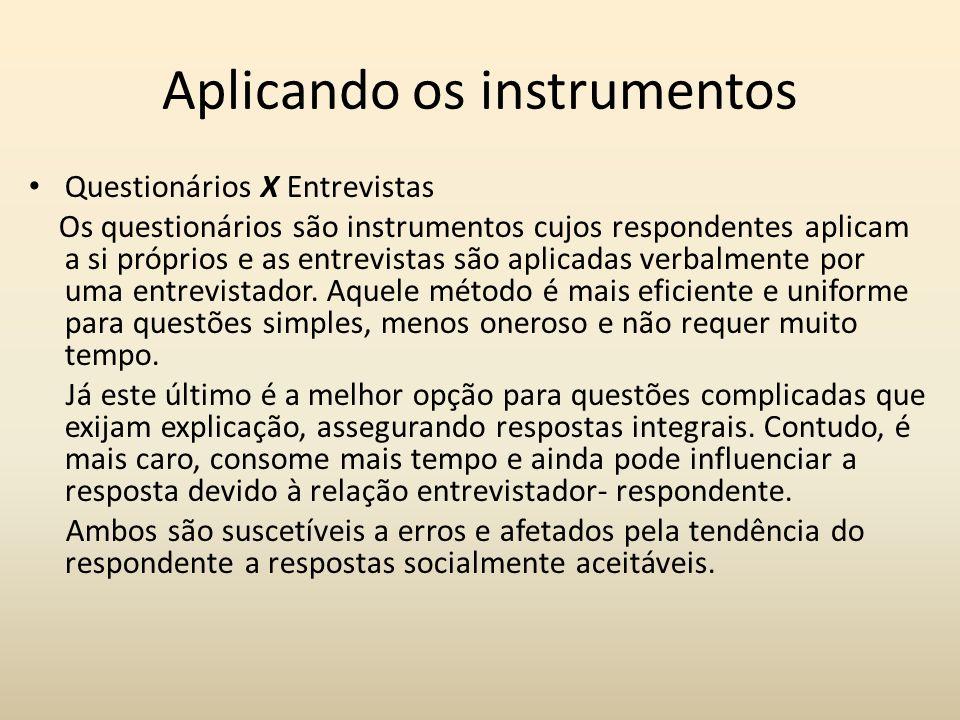 Aplicando os instrumentos Questionários X Entrevistas Os questionários são instrumentos cujos respondentes aplicam a si próprios e as entrevistas são