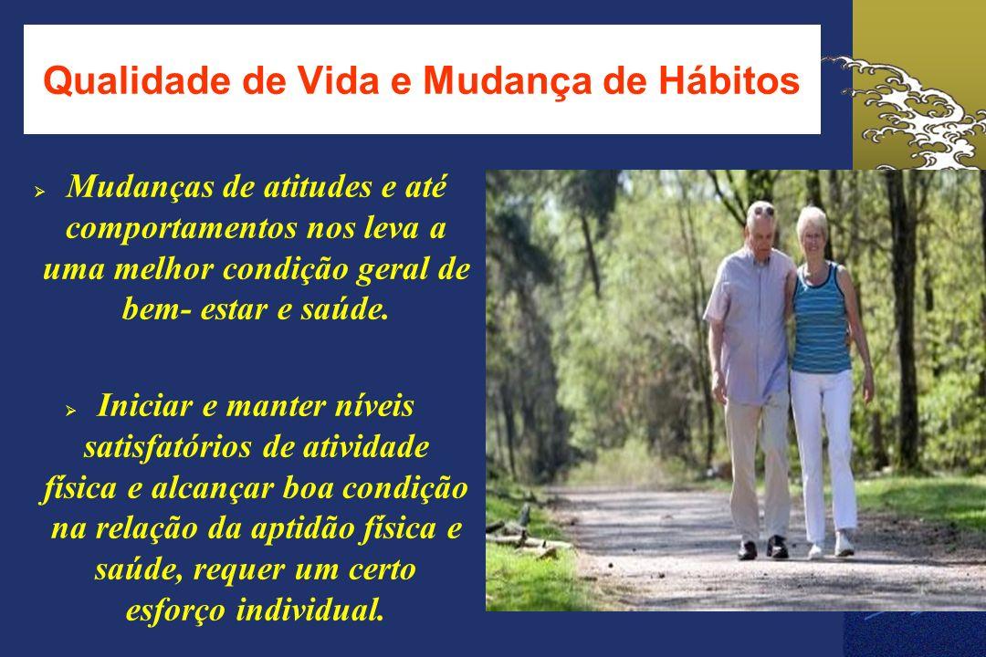 Qualidade de Vida e Mudança de Hábitos Mudanças de atitudes e até comportamentos nos leva a uma melhor condição geral de bem- estar e saúde. Iniciar e
