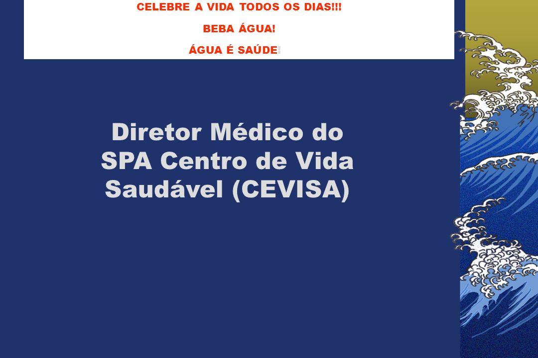 CELEBRE A VIDA TODOS OS DIAS!!! BEBA ÁGUA! ÁGUA É SAÚDE! OS DIAS Diretor Médico do SPA Centro de Vida Saudável (CEVISA)