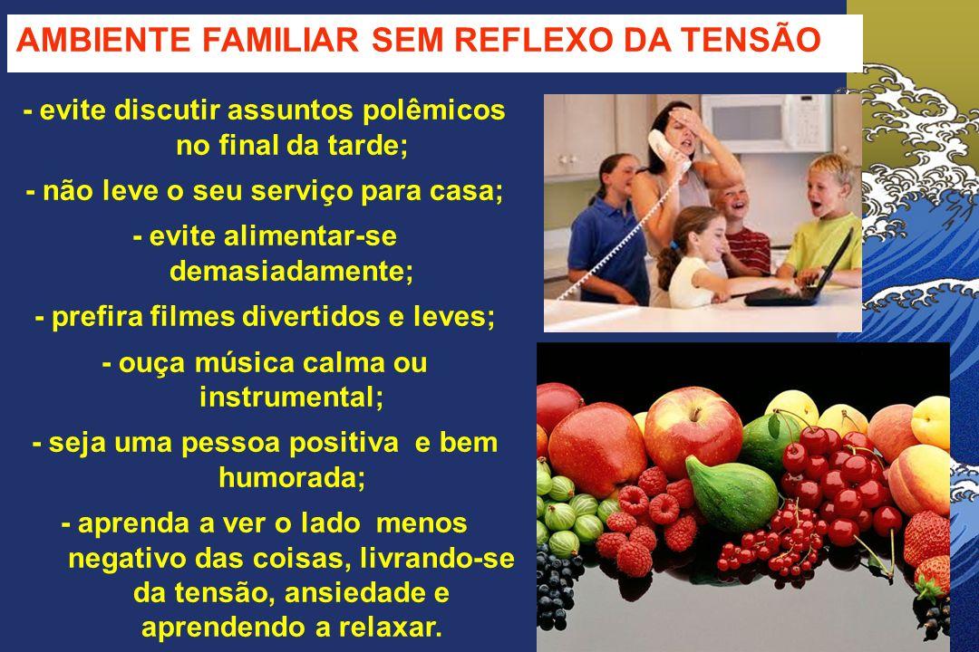 AMBIENTE FAMILIAR SEM REFLEXO DA TENSÃO - evite discutir assuntos polêmicos no final da tarde; - não leve o seu serviço para casa; - evite alimentar-s