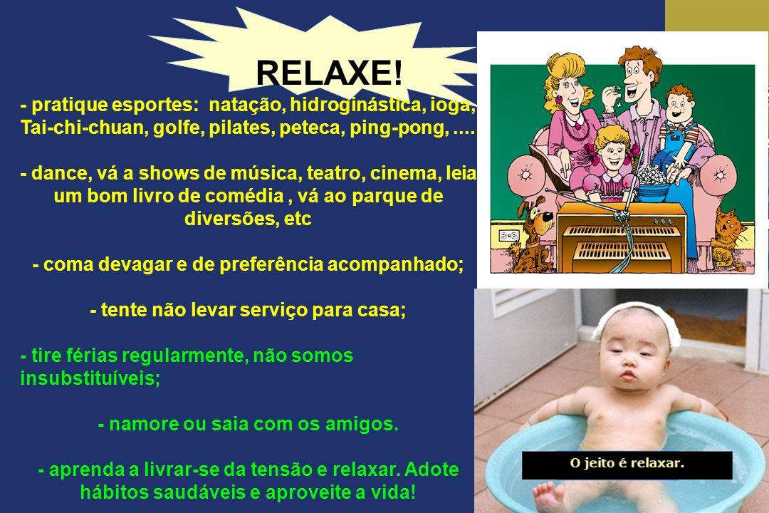 RELAXE! - pratique esportes: natação, hidroginástica, ioga, Tai-chi-chuan, golfe, pilates, peteca, ping-pong,.... - dance, vá a shows de música, teatr