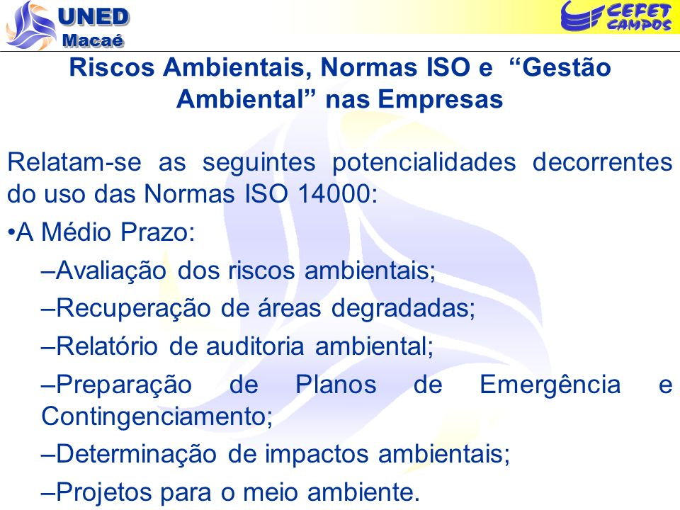 UNED Macaé Riscos Ambientais, Normas ISO e Gestão Ambiental nas Empresas Relatam-se as seguintes potencialidades decorrentes do uso das Normas ISO 14000: A Médio Prazo: –Avaliação dos riscos ambientais; –Recuperação de áreas degradadas; –Relatório de auditoria ambiental; –Preparação de Planos de Emergência e Contingenciamento; –Determinação de impactos ambientais; –Projetos para o meio ambiente.