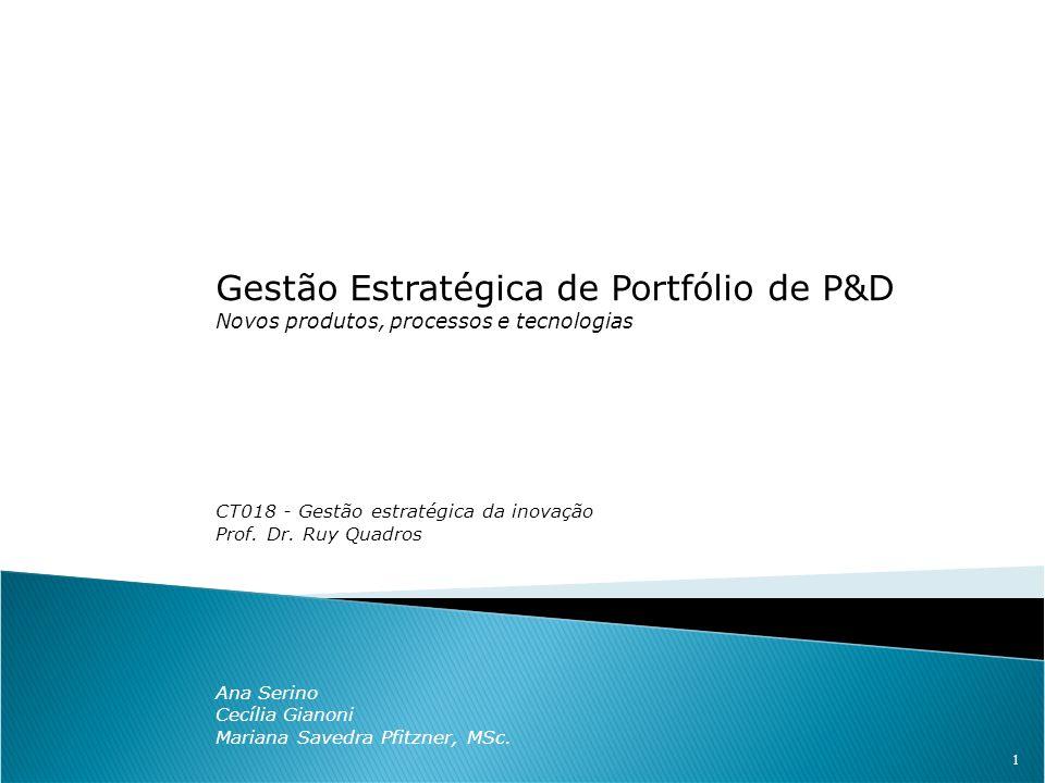 1 Gestão Estratégica de Portfólio de P&D Novos produtos, processos e tecnologias CT018 - Gestão estratégica da inovação Prof. Dr. Ruy Quadros Ana Seri