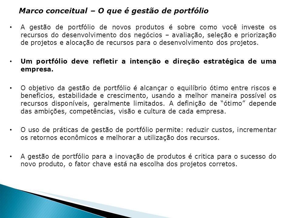 Fatores fundamentais na gestão de portfólio Financeiros, maximização do retorno sobre o investimento Manutenção da posição competitiva do negócio Alocação de recursos escassos Alcance de foco e equilíbrio Comunicação de prioridades Provimento de melhor objetividade na seleção.