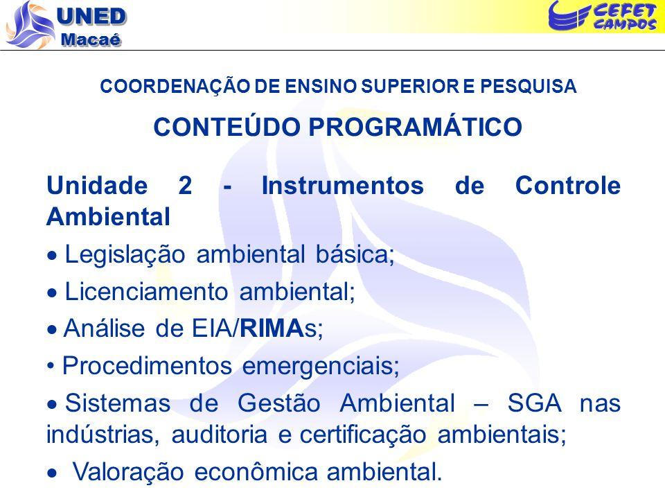 UNED Macaé COORDENAÇÃO DE ENSINO SUPERIOR E PESQUISA CONTEÚDO PROGRAMÁTICO Unidade 2 - Instrumentos de Controle Ambiental Legislação ambiental básica; Licenciamento ambiental; Análise de EIA/RIMAs; Procedimentos emergenciais; Sistemas de Gestão Ambiental – SGA nas indústrias, auditoria e certificação ambientais; Valoração econômica ambiental.