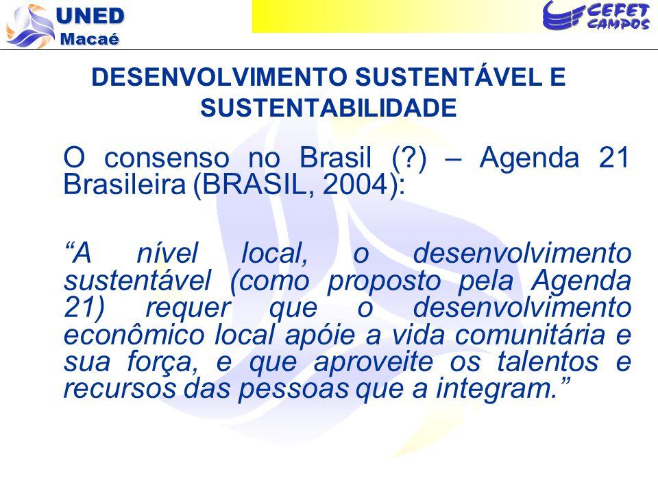 UNED Macaé DESENVOLVIMENTO SUSTENTÁVEL E SUSTENTABILIDADE O consenso no Brasil (?) – Agenda 21 Brasileira (BRASIL, 2004): A nível local, o desenvolvim