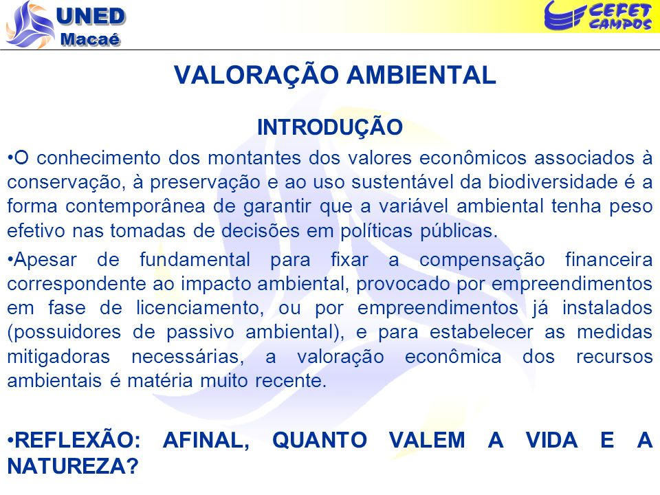 UNED Macaé VALORAÇÃO AMBIENTAL INTRODUÇÃO O conhecimento dos montantes dos valores econômicos associados à conservação, à preservação e ao uso sustent