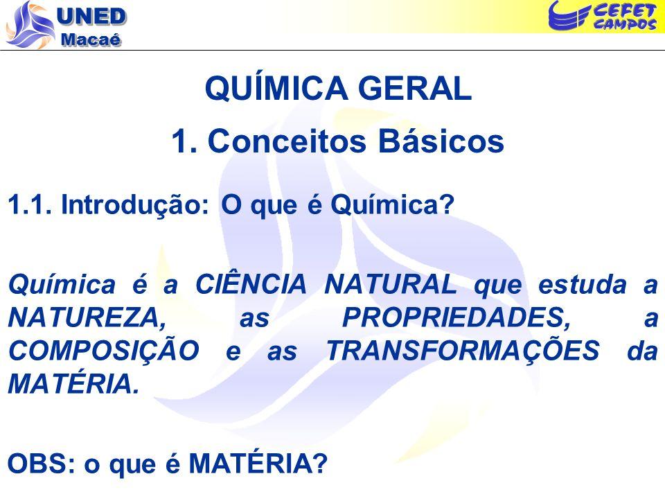 UNED Macaé QUÍMICA GERAL 1. Conceitos Básicos 1.1. Introdução: O que é Química? Química é a CIÊNCIA NATURAL que estuda a NATUREZA, as PROPRIEDADES, a