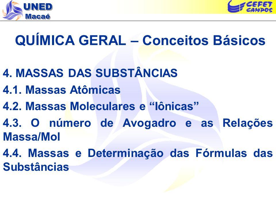 UNED Macaé QUÍMICA GERAL – Conceitos Básicos 4. MASSAS DAS SUBSTÂNCIAS 4.1. Massas Atômicas 4.2. Massas Moleculares e Iônicas 4.3. O número de Avogadr