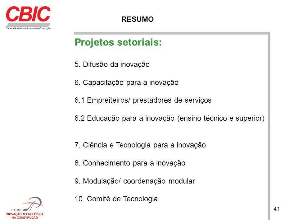 41 RESUMO Projetos setoriais: 5. Difusão da inovação 6. Capacitação para a inovação 6.1 Empreiteiros/ prestadores de serviços 6.2 Educação para a inov
