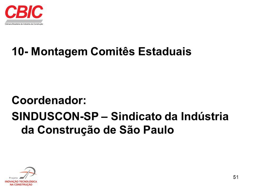 51 10- Montagem Comitês Estaduais Coordenador: SINDUSCON-SP – Sindicato da Indústria da Construção de São Paulo