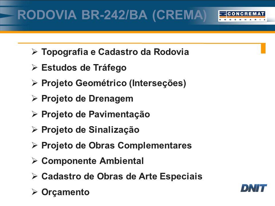 RODOVIA BR-242/BA (CREMA) Topografia e Cadastro da Rodovia Estudos de Tráfego Projeto Geométrico (Interseções) Projeto de Drenagem Projeto de Pavimentação Projeto de Sinalização Projeto de Obras Complementares Componente Ambiental Cadastro de Obras de Arte Especiais Orçamento