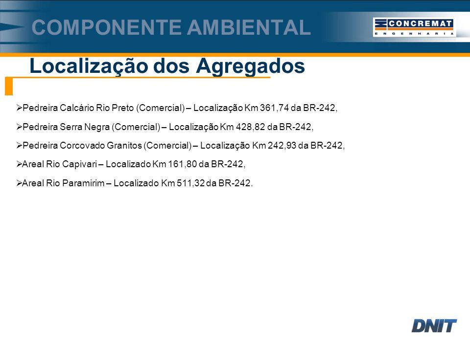 Localização dos Agregados COMPONENTE AMBIENTAL Pedreira Calcário Rio Preto (Comercial) – Localização Km 361,74 da BR-242, Pedreira Serra Negra (Comercial) – Localização Km 428,82 da BR-242, Pedreira Corcovado Granitos (Comercial) – Localização Km 242,93 da BR-242, Areal Rio Capivari – Localizado Km 161,80 da BR-242, Areal Rio Paramirim – Localizado Km 511,32 da BR-242.