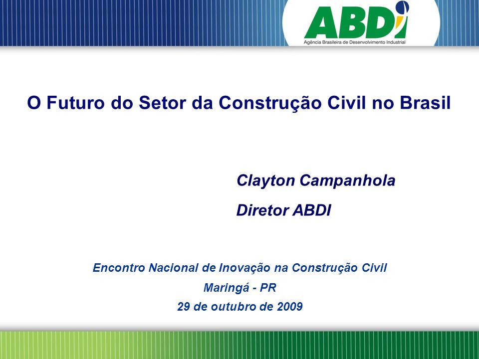 Clayton Campanhola Diretor ABDI Encontro Nacional de Inovação na Construção Civil Maringá - PR 29 de outubro de 2009 O Futuro do Setor da Construção Civil no Brasil