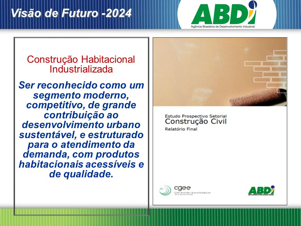 Visão de Futuro -2024 Construção Habitacional Industrializada Ser reconhecido como um segmento moderno, competitivo, de grande contribuição ao desenvolvimento urbano sustentável, e estruturado para o atendimento da demanda, com produtos habitacionais acessíveis e de qualidade.